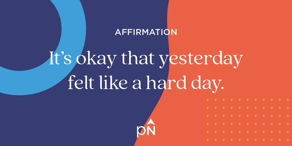 Affirmation: It's okay that yesterday felt like a hard day.